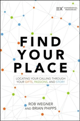 Find Your Place: Locating Your Calling Through Your Gifts, Passions, and Story  -     By: Rob Wegner, Brian Phipps
