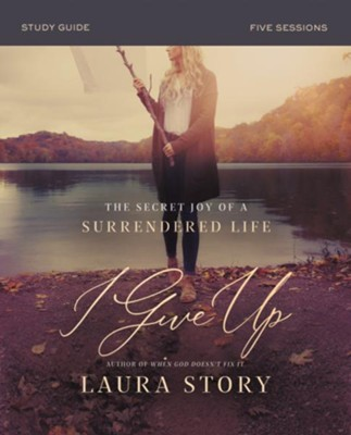 I Give Up Study Guide: The Secret Joy of a Surrendered Life  -     By: Laura Story