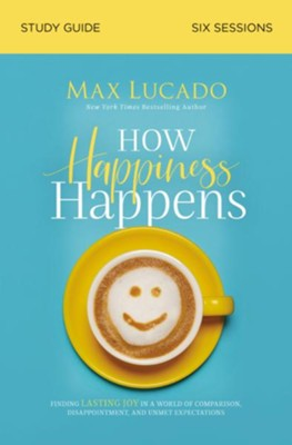 How Happiness Happens Study Guide: Finding Lasting Joy in a World of Comparison, Disappointment, and Unmet Expectations  -     By: Max Lucado