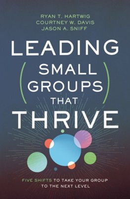 Leading Small Groups That Thrive: Five Shifts to Take Your Group to the Next Level  -     By: Ryan T. Hartwig, Jason Sniff, Courtney W. Davis