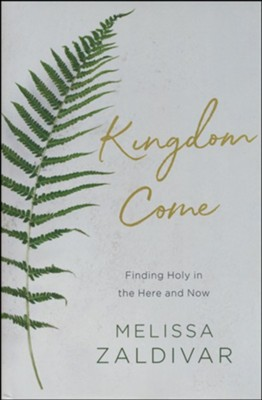 Kingdom Come: Finding Holy in the Here and Now    -     By: Melissa Zaldivar