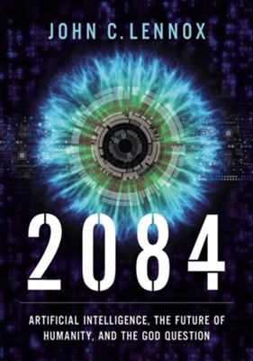 2084: Artificial Intelligence, the Future of Humanity, and the God Question  -     By: John C. Lennox