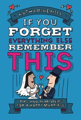 If You Forget Everything Else, Remember This: Tips and Reminders for a Happy Marriage  -     By: Katharine Hill