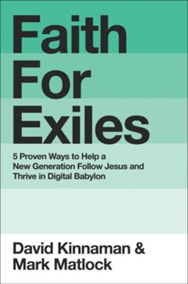 Faith for Exiles: 5 Proven Ways to Help a New Generation Follow Jesus and Thrive in Digital Babylon  -     By: David Kinnaman, Mark Matlock