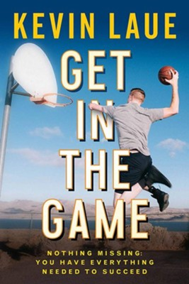 Get In the Game: Nothing Missing: You Have Everything Needed To Succeed  -     By: Kevin Laue