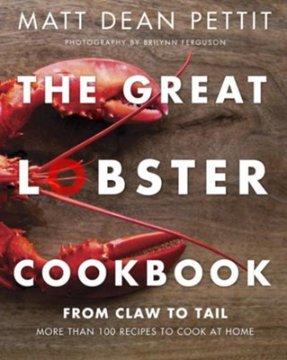 The Great Lobster Cookbook: From Claw to Tail, More Than 100 Recipes to Cook Lobster at Home  -     By: Matt Dean Pettit