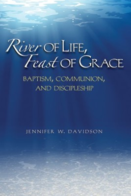 River of Life, Feast of Grace: Baptism, Communion, and Discipleship  -     By: Jennifer Davidson