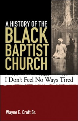 A History of the Black Baptist Church: I Don't Feel No Ways Tired  -     By: Wayne Croft Sr.