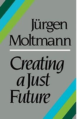 Creating a Just Future: The Politics of Peace and the Ethics of Creation in a Threatened World  -     By: Jurgen Moltmann