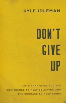 Don't Give Up: Faith That Gives You the Confidence to Keep Believing and the Courage to Keep Going  -     By: Kyle Idleman