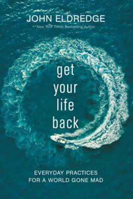 Get Your Life Back: Everyday Practices for a World Gone Mad  -     By: John Eldredge