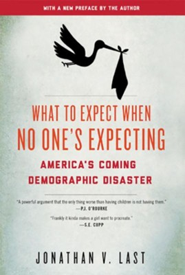 What to Expect When No One's Expecting: America's Coming Demographic Disaster  -     By: Jonathan V. Last