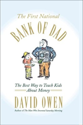 First National Bank of Dad: The Best Way to Teach Kids About Money  -     By: David Owen