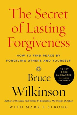 The Secret of Lasting Forgiveness: How To Find Peace By Forgiving Others . . . And Yourself  -     By: Bruce Wilkinson, Mark E. Strong