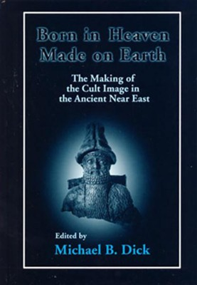 Born in Heaven, Made on Earth: The Making of the Cult Image in the Ancient Near East  -     By: Michael B. Dick