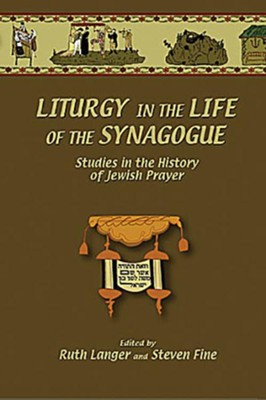 Liturgy in the Life of the Synagogue: Studies in the History of Jewish Prayer  -     Edited By: Ruth Langer, Steven Fine