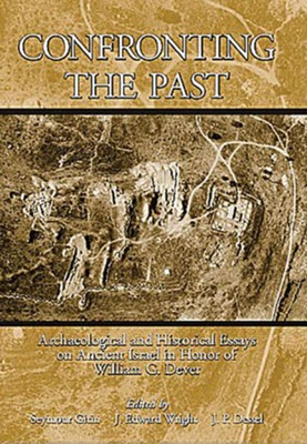 Confronting the Past: Archaeological and Historical Essays on Ancient Israel in Honor of William G. Dever  -     Edited By: Seymour Gitin, J. Edward Wright, J.P. Dessel
