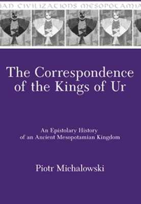 The Correspondence of the Kings of Ur: An Epistolary History of an Ancient Mesopotamian Kingdom  -     By: Piotr Michalowski
