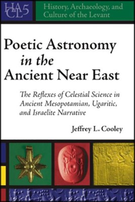 Poetic Astronomy in the Ancient Near East: Celestial Science in Mesopotamian, Ugaritic, and Israelite Narrative  -     By: Jeffrey L. Cooley