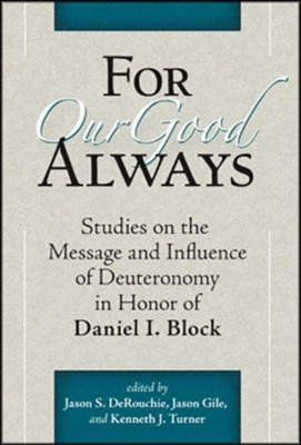 For Our Good Always: Studies on the Message and Influence of Deuteronomy in Honor of Daniel I. Block  -     Edited By: Jason S. DeRouchie, Jason Gile, Kenneth J. Turner