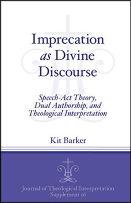 Imprecation as Divine Discourse: Speech Act Theory, Dual Authorship, and Theological Interpretation  -     By: Kit Barker