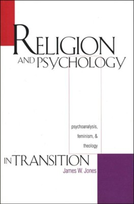 Religion and Psychology in Transition: Psychoanalysis,  Feminism, and Theology  -     By: James W. Jones