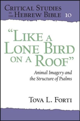 Like a Lone Bird on a Roof: Animal Imagery and the  Structure of the Psalms  -     By: Tova L. Forti