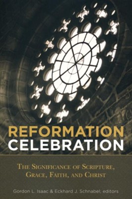 Reformation Celebration: The Significance of Scripture, Grace, Faith, and Christ  -     Edited By: Gordon L. Isaac, Eckhard J. Schnabel