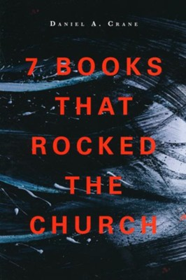7 Books That Rocked the Church   -     By: Daniel A. Crane