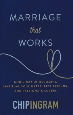 Marriage That Works: God's Way of Becoming Spiritual Soul Mates, Best Friends, and Passionate Lovers  -     By: Chip Ingram