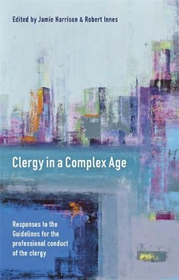 Clergy in a Complex Age: Responses To The Guidelines For The Professional Conduct Of The Clergy  -     By: Jamie Harrison, Robert Innes