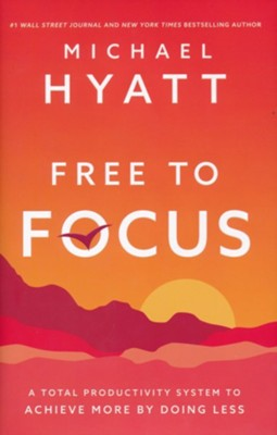 Free to Focus: A Total Productivity System to Achieve More by Doing Less  -     By: Michael Hyatt