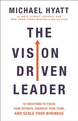 The Vision-Driven Leader: 10 Questions to Focus Your Efforts, Energize Your Team, and Scale Your Business  -     By: Michael Hyatt