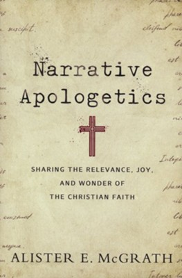 Narrative Apologetics: Sharing the Relevance, Joy, and Wonder of the Christian Faith  -     By: Alister E. McGrath
