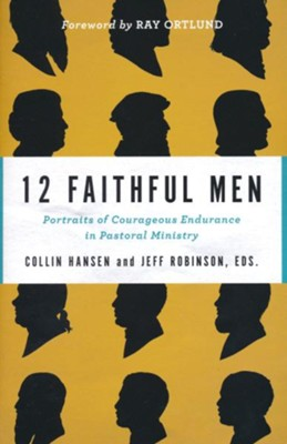 12 Faithful Men: Portraits of Courageous Endurance in Pastoral Ministry  -     By: Collin Hansen, Jeff Robinson