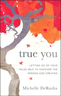 True You: Letting Go of Your False Self to Uncover the Person God Created  -     By: Michelle DeRusha