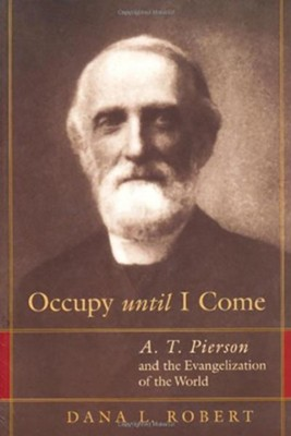 Occupy Until I Come: A.T. Pierson and the Evangelization of the World  -     By: Dana Robert