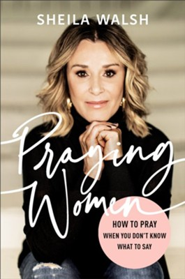 Praying Women: How to Pray When You Don't Know What to Say (Autographed Version)  -     By: Sheila Walsh