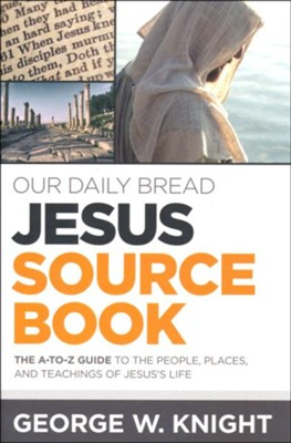 Our Daily Bread Jesus Source Book - The A to Z Guide to the People, Places and Teachings of Jesus's Life  -     By: George Knight