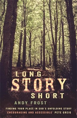 Long Story Short: Finding Your Place in God's Unfolding Story  -     By: Andy Frost