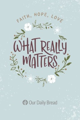 What Really Matters: Faith, Hope, Love  -     By: Our Daily Bread