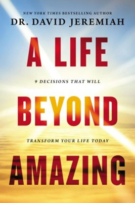 A Life Beyond Amazing, 9 Decisions that Will Transform Your Life Today  -     By: David Jeremiah