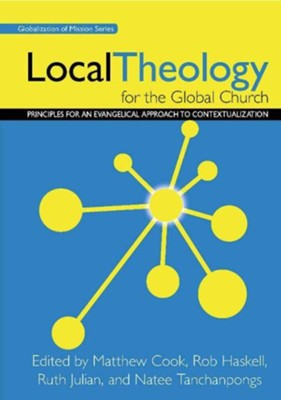 Local Theology for the Global Church: Principles for an Evangelical Approach to Contextualization  -     By: Matthew Cook, Rob Haskell, Ruth Julian