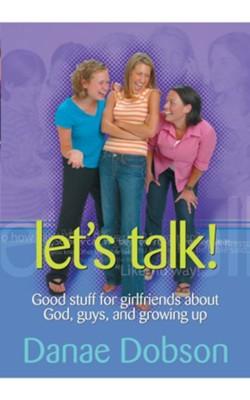 Let's Talk: Good Stuff for Girlfriends About God,   Guys, and Growing Up  -     By: Danae Dobson, Dr. James Dobson