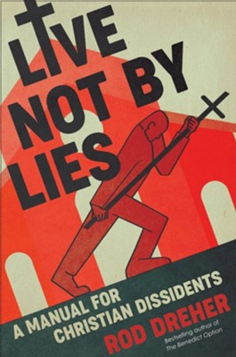 Live Not by Lies: A Manual for Christian Dissidents  -     By: Rod Dreher