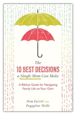 The 10 Best Decisions a Single Mom Can Make: A Biblical Guide for Navigating Family Life on Your Own  -     By: Pam Farrel, PeggySue Wells