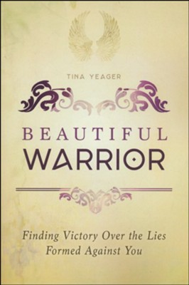 Beautiful Warrior: Finding Victory Over the Lies Formed Against You  -     By: Tina Yeager