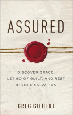 Assured: Discover Grace, Let Go of Guilt, and Rest in Your Salvation  -     By: Greg Gilbert