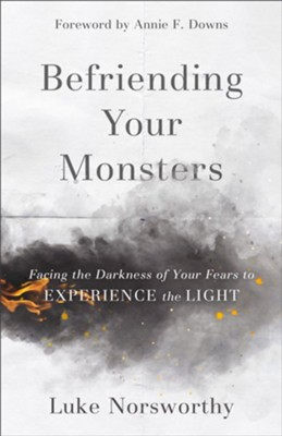 Befriending Your Monsters: Facing the Darkness of Your Fears to Experience the Light  -     By: Luke Norsworthy