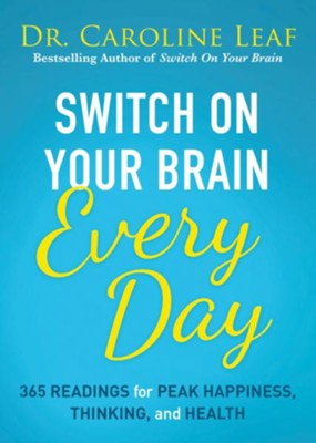 Switch On Your Brain Every Day: 365 Devotions for Peak Happiness, Thinking, and Health  -     By: Dr. Caroline Leaf